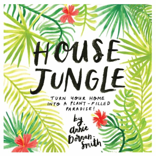 House Jungle Turn Your Home into a Plant Paradise